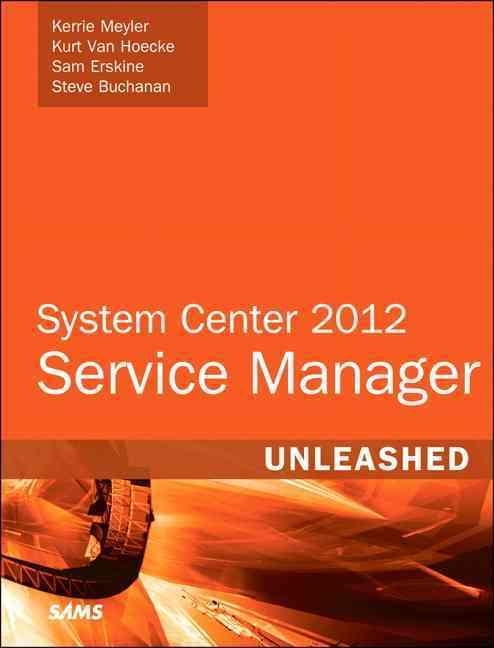 System Center 2012 Service Manager Unleashed By Meyler, Kerrie/ Van Hoecke, Kurt/ Erskine, Sam/ Buchanan, Steven